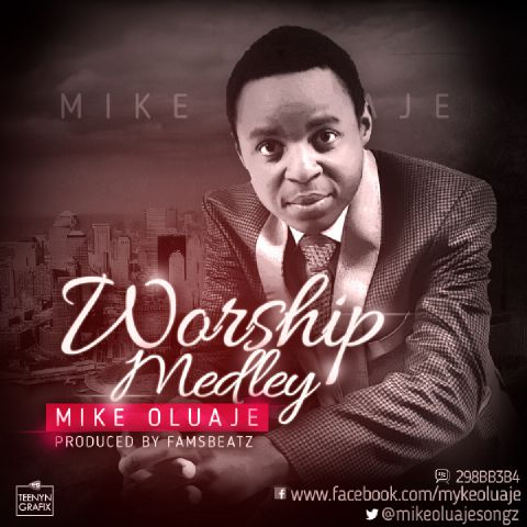WORSHIP MEDLEY - Mike Oluaje [@mikeoluajesongz]
