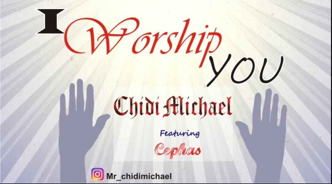 I WORSHIP YOU - Chidi Michael ft Cephas