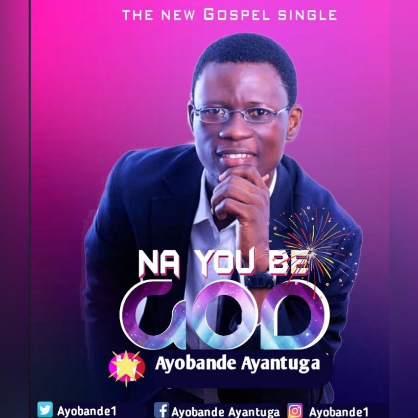 NA YOU BE GOD - Ayobande Ayantuga