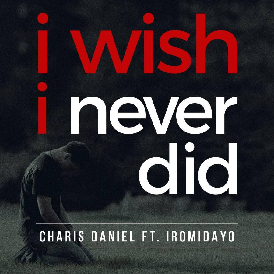 I WISH I NEVER DID - Charis Daniel [@charislxt] ft Iromidayo