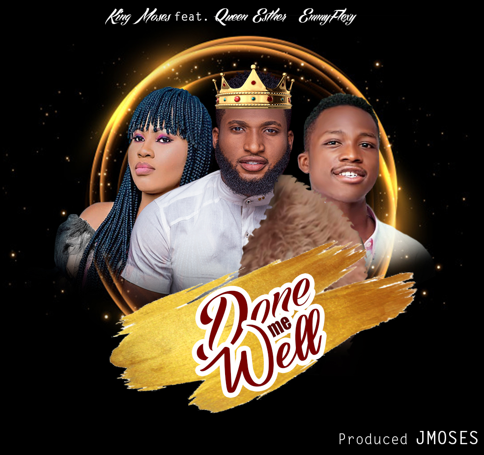 DONE ME WELL - King Moses ft Queen Esther & Emmyflexy