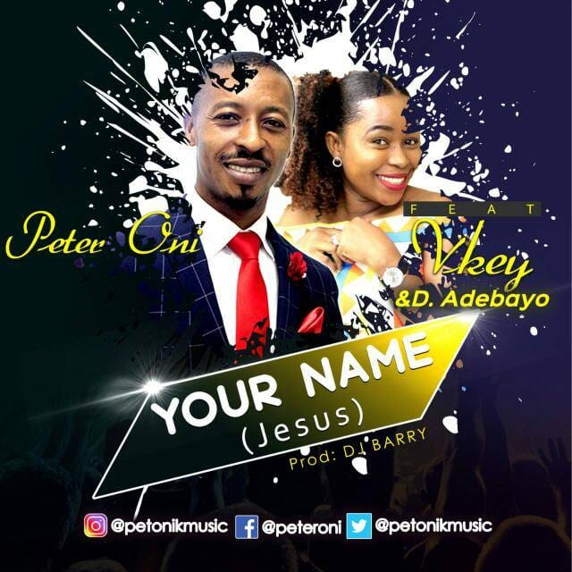 YOUR NAME (Jesus) - Peter Oni ft Vkey & D.Adebayo [@petonikmusic]