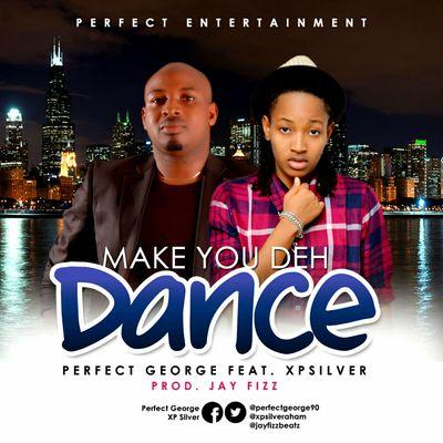 MAKE YOU DEH DANCE - Perfect George [@perfectgeorge90] ft XpSilver [@xpsilveraham]