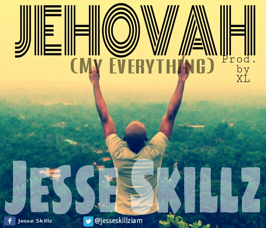 JEHOVAH (MY EVERYTHING) by Jesse Skillz (Prod. by XL)