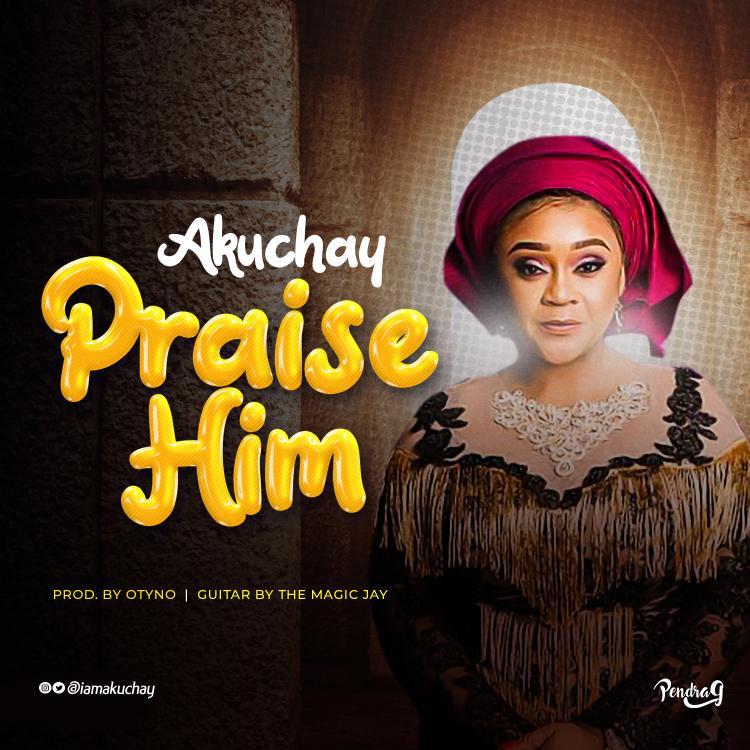 PRAISE HIM - Akuchay  [@iamakuchay