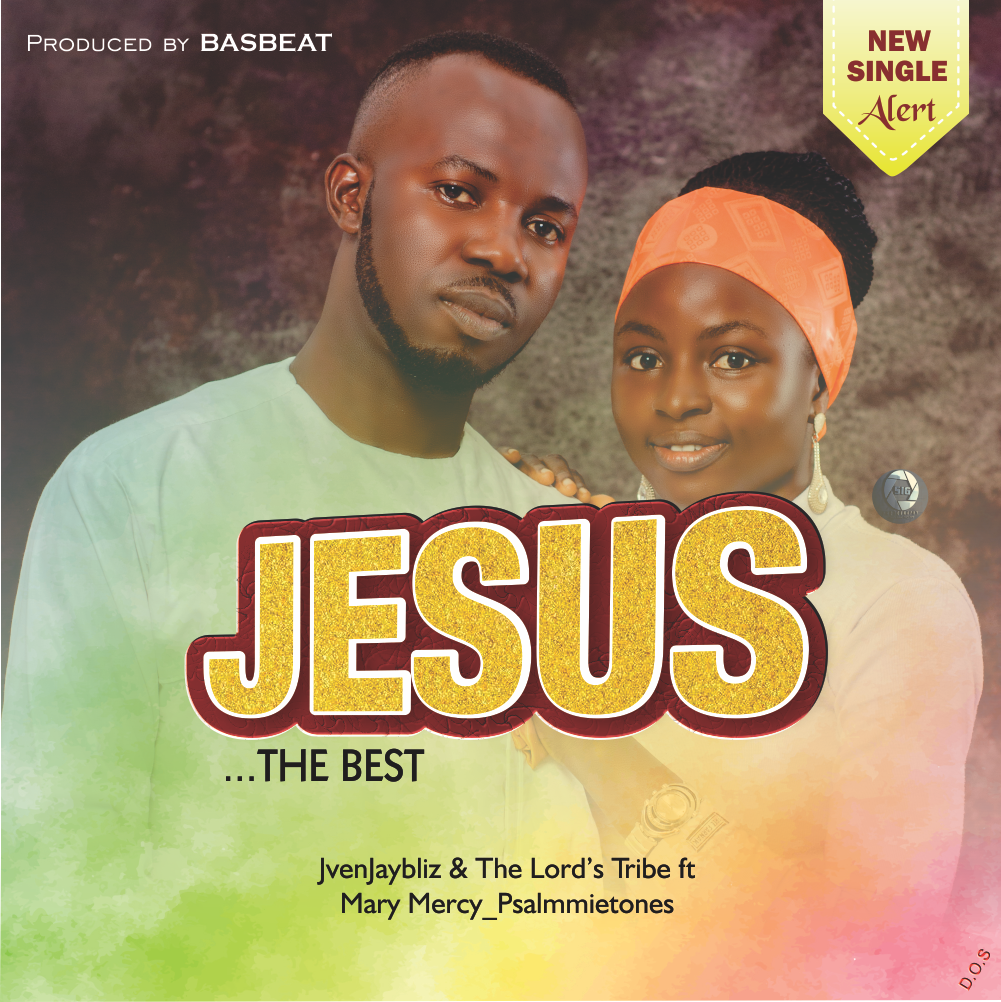 JESUS, THE BEST - JvenJaybliz & The Lord's Tribe ft Mary Mercy_Psalmmietones