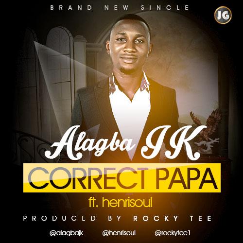 CORRECT PAPA - Alagba JK [@AlagbaJK] ft HenriSoul [@henrisoul]