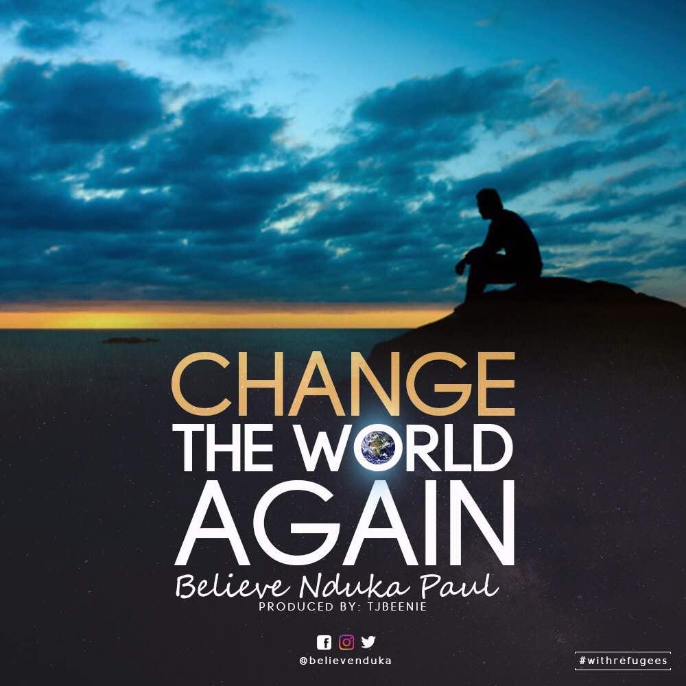 CHANGE THE WORLD AGAIN - Believe Nduka Paul [@believenduka]